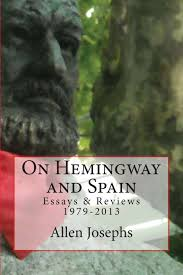 ernest hemingway and allen josephs coming of age in spain the  ab your new book hemingway and spain essays and reviews 1979 2013 is in some ways an autobiography of your life during those thirty five years