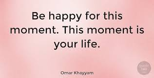 This Is Your Life Quote Gorgeous Omar Khayyam Be Happy For This Moment This Moment Is Your Life