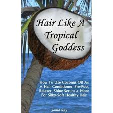 Hair Like a Tropical Goddess: How to Use Coconut Oil as a Hair Conditioner,  Pre-Poo, Relaxer, Shine Serum & More for Silky-Soft Healthy Hair by Sonia  Ray