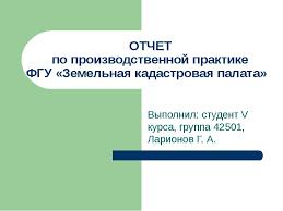 Отчет по производственной практике фгу Земельная кадастровая  Отчет по производственной практике фгу Земельная кадастровая палата студент v курса группа 42501 Ларионов Г А