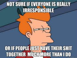 not sure if everyone is really irresponsible Or if people just ... via Relatably.com