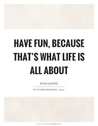 Quotes About Fun Adorable Have Fun Because That's What Life Is All About Picture Quotes