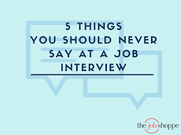 the job shoppe things you should never say at a job interview 19 aug 5 things you should never say at a job interview