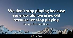 Old Quotes Awesome We Don't Stop Playing Because We Grow Old We Grow Old Because We