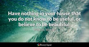 William Morris Quote Useful Or Beautiful Best Of Have Nothing In Your House That You Do Not Know To Be Useful Or