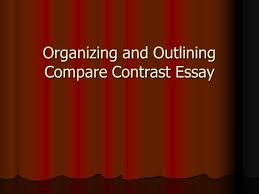 comparison contrast essay ppt  organizing and outlining compare contrast essay organization when comparing two subjects in an essay