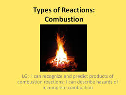 1 types of reactions combustion lg i can recognize and predict s of combustion reactions i can describe hazards of incomplete combustion