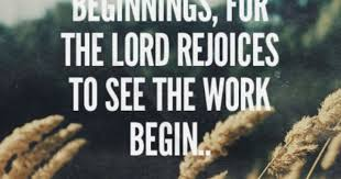 Do not despise these small beginnings, for the Lord rejoices to see ...
