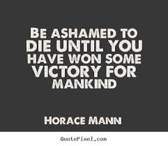 Horace Mann Quotes Cool Horace Mann Poster Quotes Be Ashamed To Die Until You Have Won