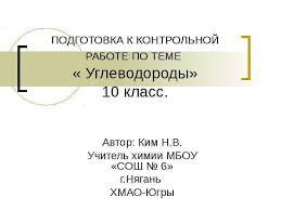 on ПОДГОТОВКА К КОНТРОЛЬНОЙ РАБОТЕ ПО ТЕМЕ Углеводороды класс  lecture on ПОДГОТОВКА К КОНТРОЛЬНОЙ РАБОТЕ ПО ТЕМЕ Углеводороды 10 класс Автор Ким Н В Учитель химии