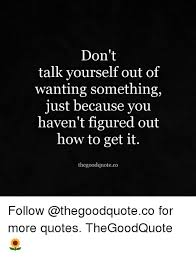 Don't Talk Yourself Out Of Wanting Something Just Because You Haven Simple Quotes About Wanting Someone