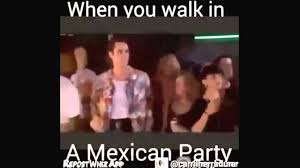 mexican people be like. Beautiful People When You Walk Into A Mexican Party Lol And People Be Like