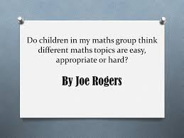 do children in my maths group think different maths topics are  do children in my maths group think different maths topics are easy appropriate or hard