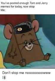 memes today and tom and jerry you ve posted enough tom and