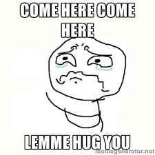 COME HERE COME HERE LEMME HUG YOU - crying meme | Meme Generator via Relatably.com