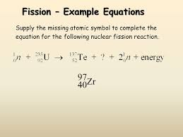 supply the missing atomic symbol to complete the equation for the following nuclear fission reaction