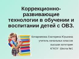 Доклад презентация Коррекционно развивающие технологии в обучении  Коррекционно развивающие технологии в обучении и воспитании детей с ОВЗ Боча