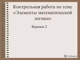 Презентация на тему Контрольная работа по теме Элементы  1 Контрольная работа по теме Элементы математической логики Вариант 2