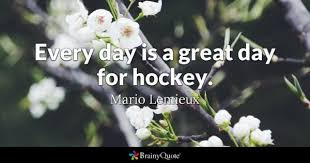 hockey quotes brainyquote every day is a great day for hockey mario lemieux
