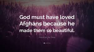 "Beautiful Quotes On God Best of Alexander The Great Quote ""God Must Have Loved Afghans Because He"