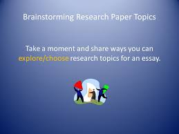 part defining research essay brainstorming topics ppt  5 brainstorming research paper topics take a moment and share ways you can explore choose research topics for an essay