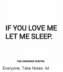 Sleep Quotes Amazing F YOU LOVE ME LET ME SLEEP THE AWESOME QUOTES Everyone Take Notes