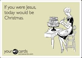 If You Were Jesus Today Would Be Christmas Birthday Ecard