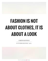 Clothes Quotes Fascinating Fashion Is Not About Clothes It Is About A Look Picture Quotes