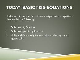 today basic trig equations today we will examine how to solve trigonometric equations that involve
