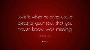 Torquato Tasso Quote Love Is When He Gives You A Piece Of Your