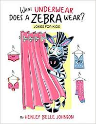 what underwear does a zebra wear ilrated jokes for kids written by a kid henley belle johnson elle muliarchyk anne b kelly anna dalbuz