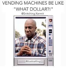 Vending Machines Be Like What Dollar Inspiration VENDING MACHINES BE LIKE WHAT DOLLAR Kermit 48 I 48 Justice King