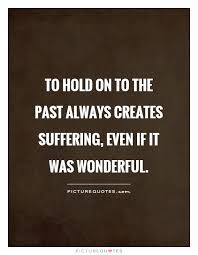 Living In The Past Quotes Impressive To hold on to the past always creates suffering even if it was