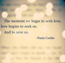 Paulo Coelho Quotes Impressive The Moment We Begin To Seek Love Love Begins To Seek Us And