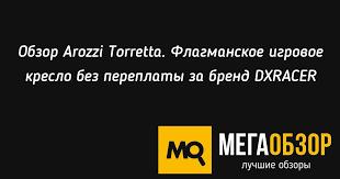 Обзор <b>Arozzi</b> Torretta. Флагманское игровое <b>кресло</b> без ...