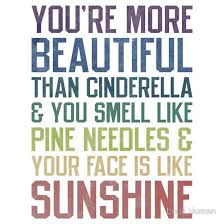 You Re More Beautiful Than Quotes Best Of You're More Beautiful Than Cinderella You Smell Like Pine Needles