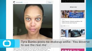 tyra banks posts no makeup selfie you deserve to see the real me video dailymotion