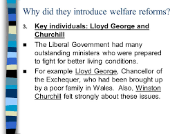 why did the liberal government introduce the welfare reforms 6 why did they introduce welfare reforms key individuals lloyd george and churchill the liberal government had many outstanding ministers who were