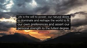 friedrich nietzsche quote life is the will to power our natural friedrich nietzsche quote life is the will to power our natural desire to