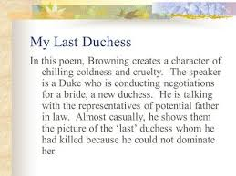 my last duchess ppt video online  my last duchess in this poem browning creates a character of chilling coldness and cruelty