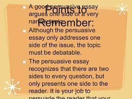 writing a persuasive essay ppt  points to remember a good persuasive essay argues one side of a very narrow topic