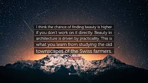 "Finding Beauty Quotes Best of Peter Zumthor Quote ""I Think The Chance Of Finding Beauty Is Higher"