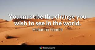 Quote For Change Mahatma Gandhi You Must Be The Change You Wish To See In