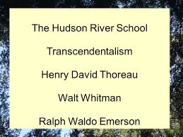 the hudson river school transcendentalism henry david thoreau walt  1 the hudson river school transcendentalism henry david thoreau walt whitman ralph waldo emerson