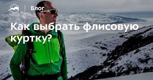 Как выбрать флисовую куртку? — Блог «Спорт-Марафон»