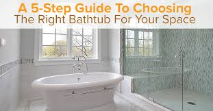 a 5 step guide to choosing the right bathtub for your space