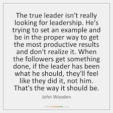 John Wooden Leadership Quotes Interesting The True Leader Isn't Really Looking For Leadership He's Trying To