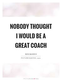 Great Coach Quotes Beauteous Nobody Thought I Would Be A Great Coach Picture Quotes