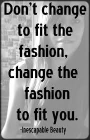Quotes About Fashion Style And Beauty Best of Don't Change To Fit The Fashion Change The Fashion To Fit You