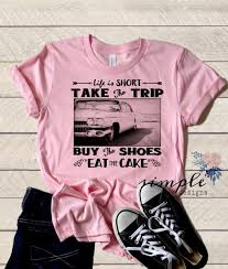 Life Is Short T Shirt Take A Trip Shirt Buy The Shoes Eat The